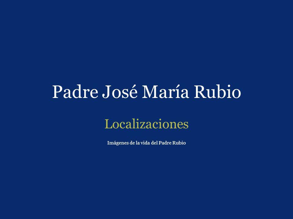 Padre José María Rubio Localizaciones Imágenes de la vida del Padre Rubio