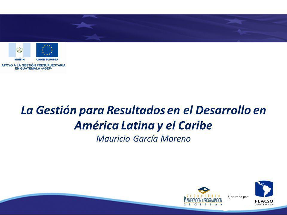 La Gestión para Resultados en el Desarrollo en América Latina y el Caribe Mauricio García Moreno Ejecutado por: