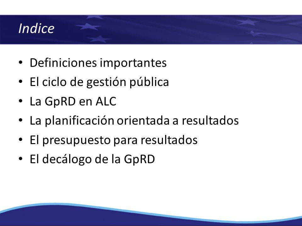 Definiciones importantes El ciclo de gestión pública La GpRD en ALC La planificación orientada a resultados El presupuesto para resultados El decálogo