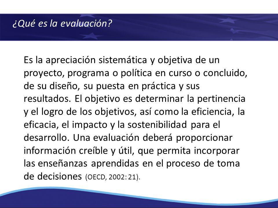 ¿Qué es la evaluación? Es la apreciación sistemática y objetiva de un proyecto, programa o política en curso o concluido, de su diseño, su puesta en p