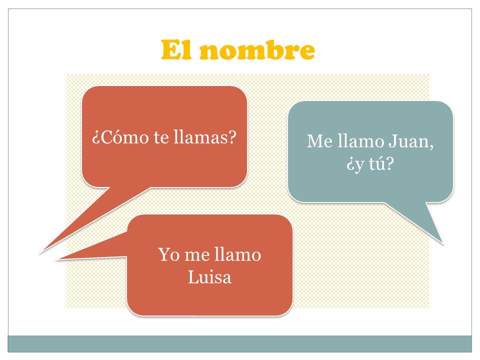 El nombre ¿Cómo te llamas? Me llamo Juan, ¿y tú? Yo me llamo Luisa