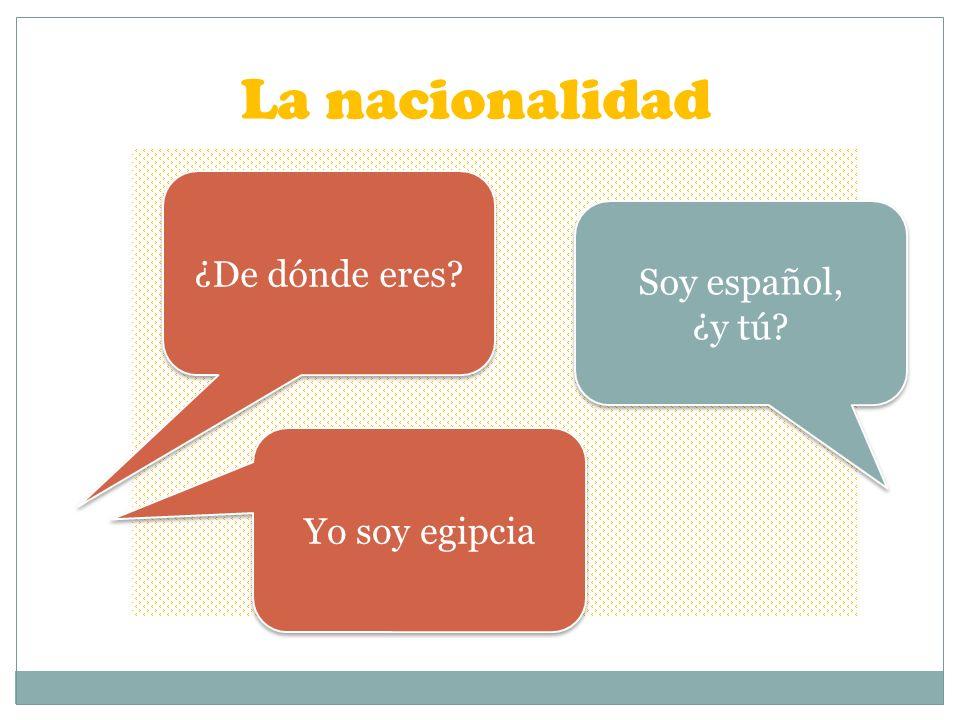 La nacionalidad ¿De dónde eres? Soy español, ¿y tú? Soy español, ¿y tú? Yo soy egipcia