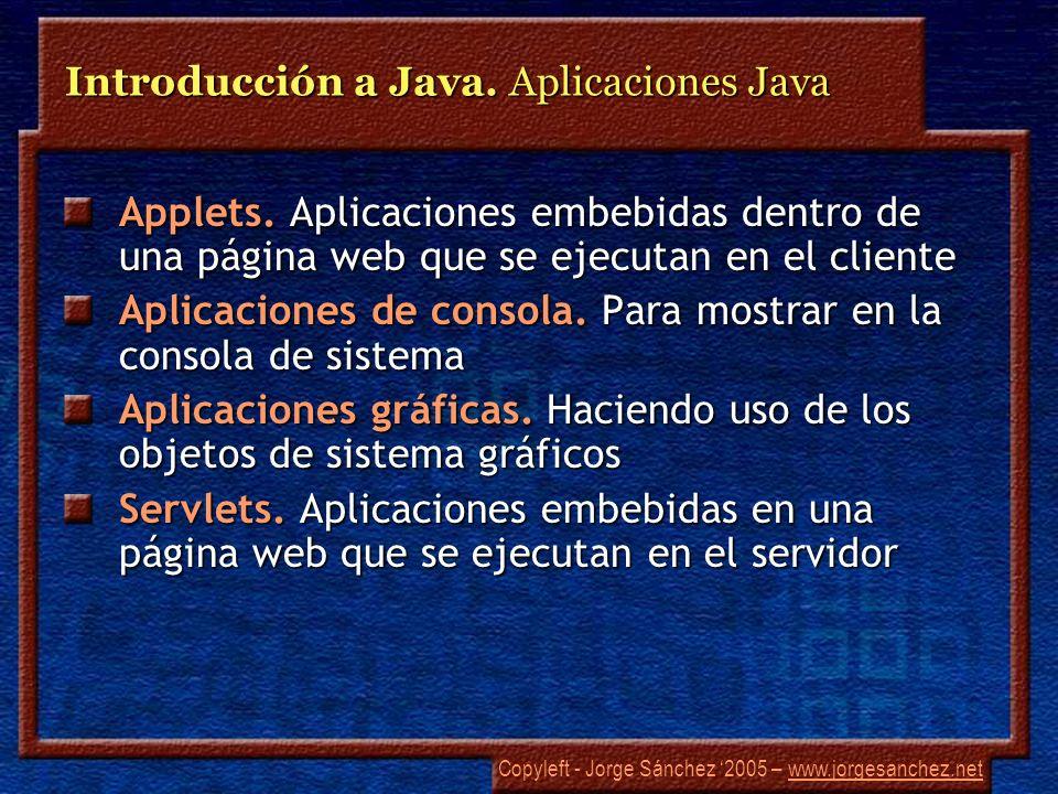Copyleft - Jorge Sánchez 2005 – www.jorgesanchez.netwww.jorgesanchez.net Introducción a Java. Aplicaciones Java Applets. Aplicaciones embebidas dentro