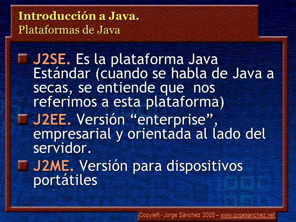Copyleft - Jorge Sánchez 2005 – www.jorgesanchez.netwww.jorgesanchez.net Introducción a Java. Plataformas de Java J2SE. Es la plataforma Java Estándar