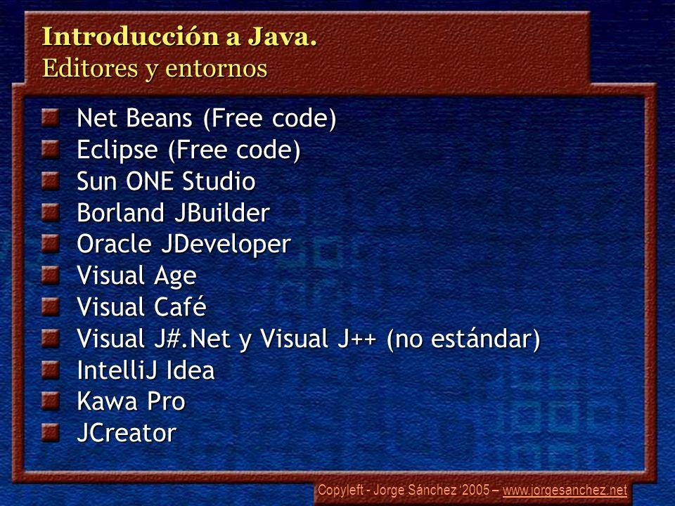 Copyleft - Jorge Sánchez 2005 – www.jorgesanchez.netwww.jorgesanchez.net Introducción a Java. Editores y entornos Net Beans (Free code) Eclipse (Free