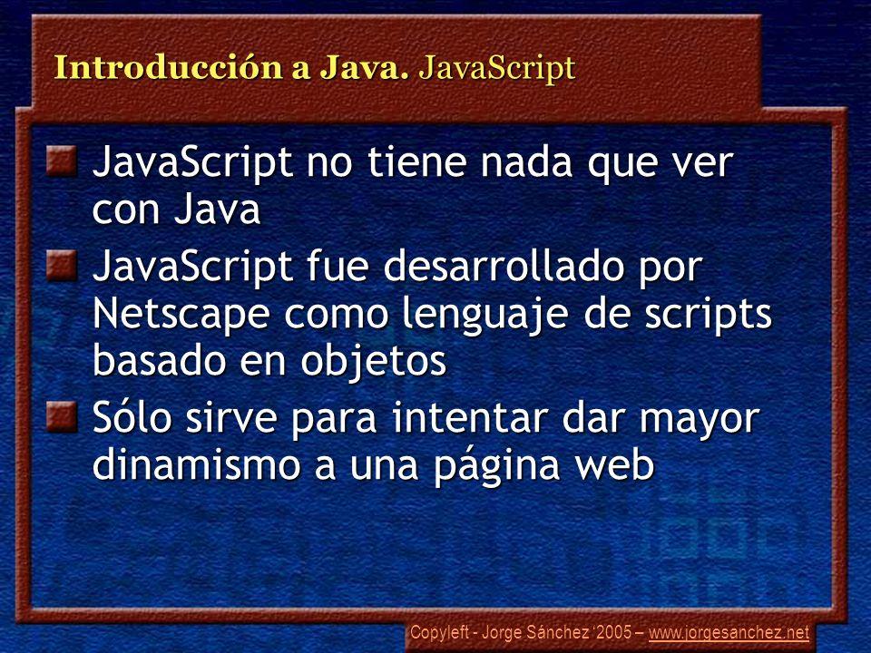 Copyleft - Jorge Sánchez 2005 – www.jorgesanchez.netwww.jorgesanchez.net Introducción a Java. JavaScript JavaScript no tiene nada que ver con Java Jav