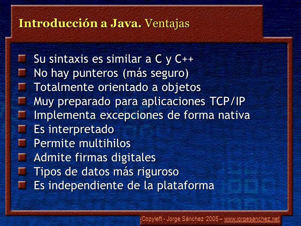 Copyleft - Jorge Sánchez 2005 – www.jorgesanchez.netwww.jorgesanchez.net Introducción a Java. Ventajas Su sintaxis es similar a C y C++ No hay puntero