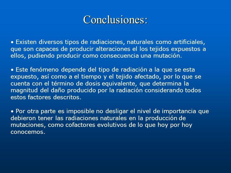 Conclusiones: Existen diversos tipos de radiaciones, naturales como artificiales, que son capaces de producir alteraciones el los tejidos expuestos a ellos, pudiendo producir como consecuencia una mutación.