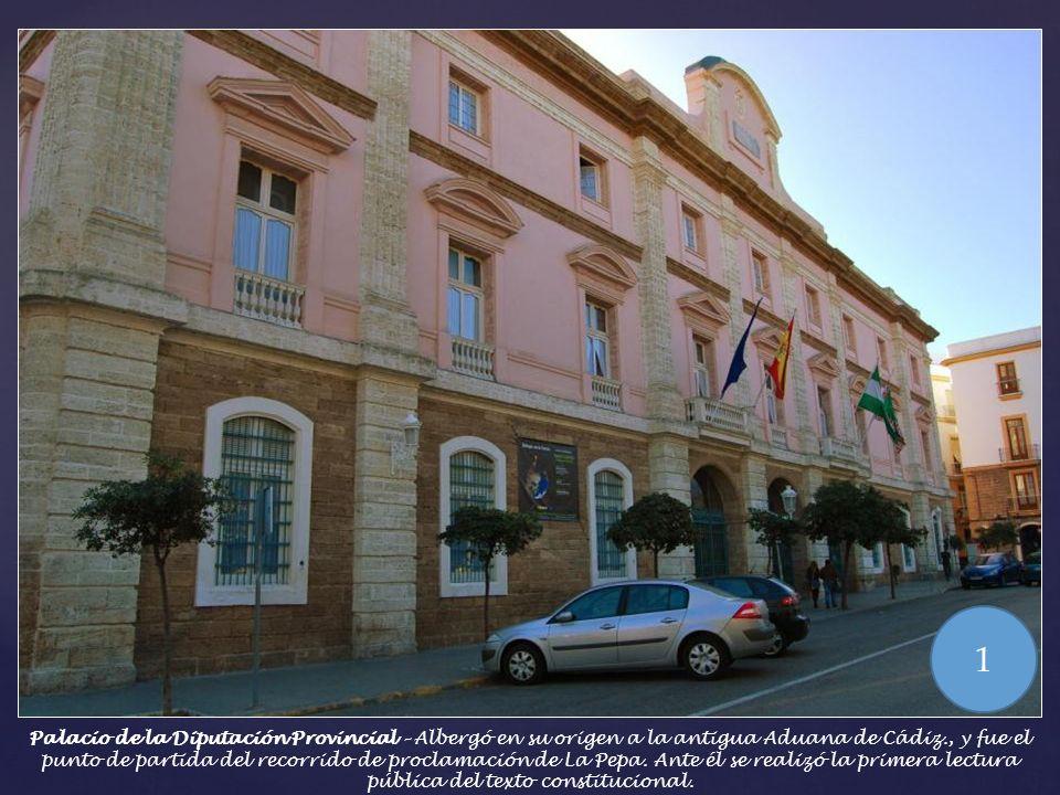 Palacio de la Diputación Provincial – Albergó en su origen a la antigua Aduana de Cádiz., y fue el punto de partida del recorrido de proclamación de La Pepa.