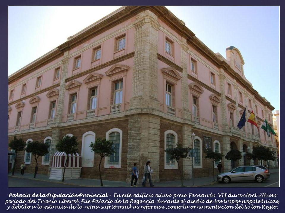 Palacio de la Diputación Provincial – Albergó en su origen a la antigua Aduana de Cádiz., y fue el punto de partida del recorrido de proclamación de L