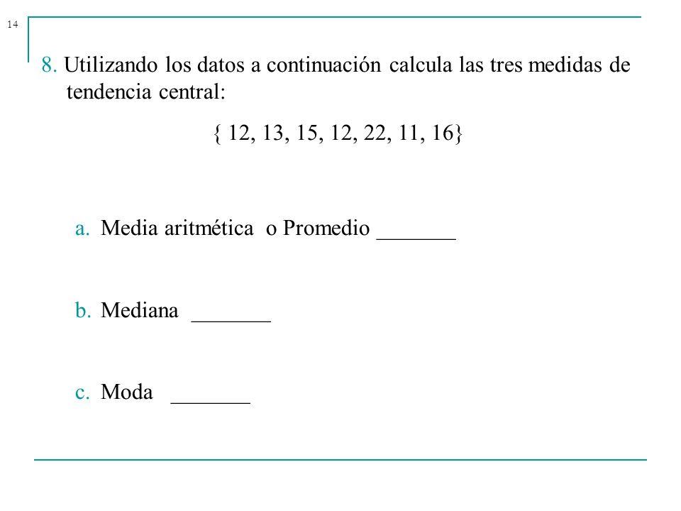14 8. Utilizando los datos a continuación calcula las tres medidas de tendencia central: { 12, 13, 15, 12, 22, 11, 16} a.Media aritmética o Promedio _