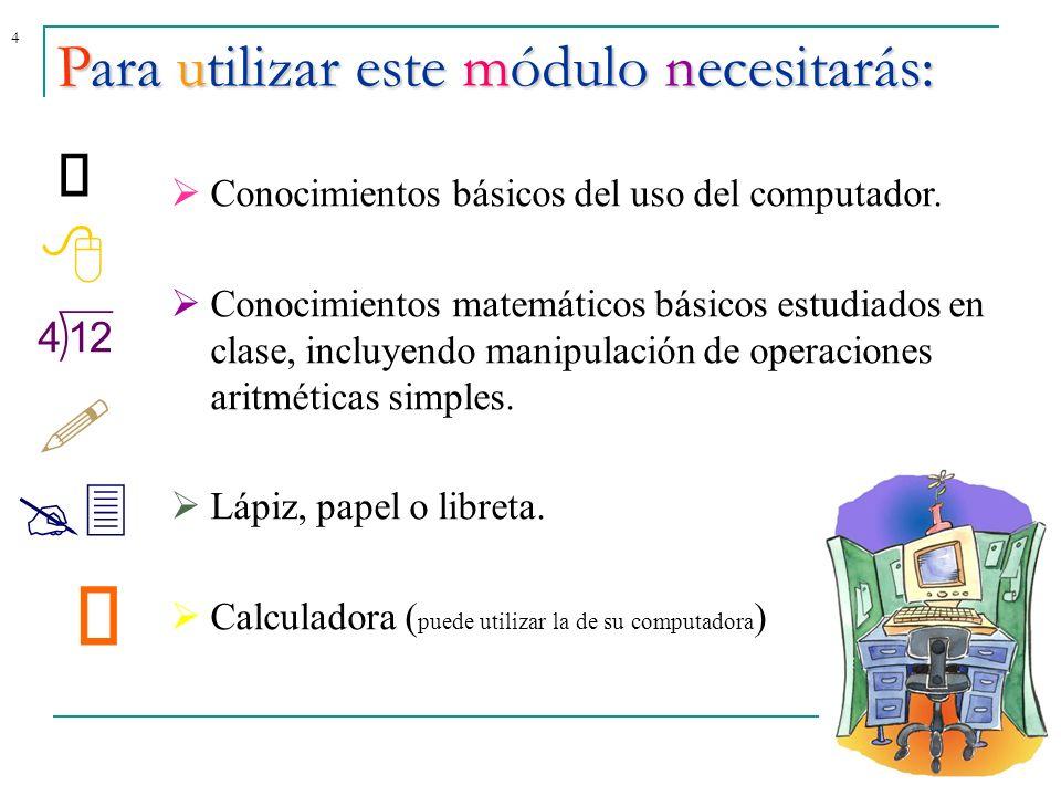 4Para utilizar este módulo necesitarás: Conocimientos básicos del uso del computador. Conocimientos matemáticos básicos estudiados en clase, incluyend