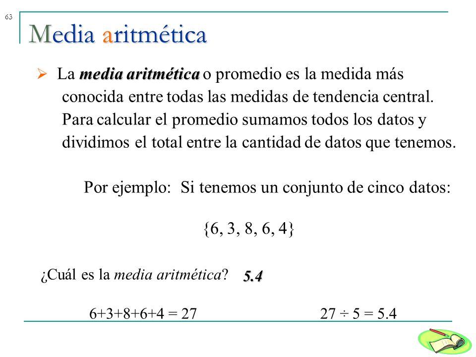 63Media aritmética media aritmética La media aritmética o promedio es la medida más conocida entre todas las medidas de tendencia central. Para calcul