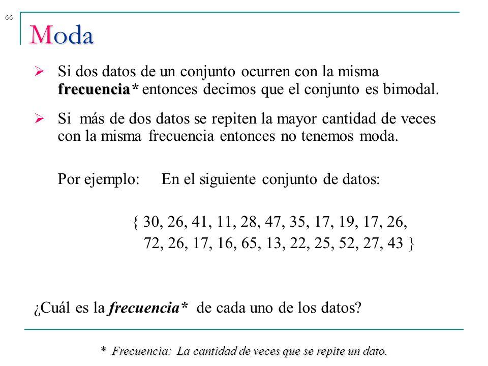 66 Moda frecuencia Si dos datos de un conjunto ocurren con la misma frecuencia* entonces decimos que el conjunto es bimodal. Si más de dos datos se re