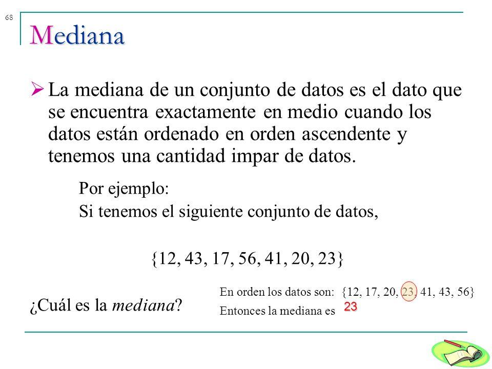 68Mediana La mediana de un conjunto de datos es el dato que se encuentra exactamente en medio cuando los datos están ordenado en orden ascendente y te