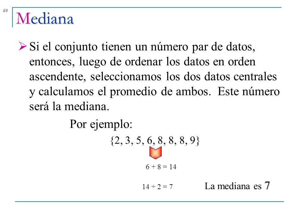 69 Si el conjunto tienen un número par de datos, entonces, luego de ordenar los datos en orden ascendente, seleccionamos los dos datos centrales y cal