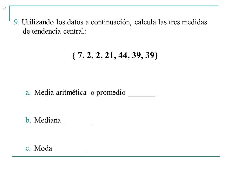 83 9. Utilizando los datos a continuación, calcula las tres medidas de tendencia central: { 7, 2, 2, 21, 44, 39, 39} a.Media aritmética o promedio ___
