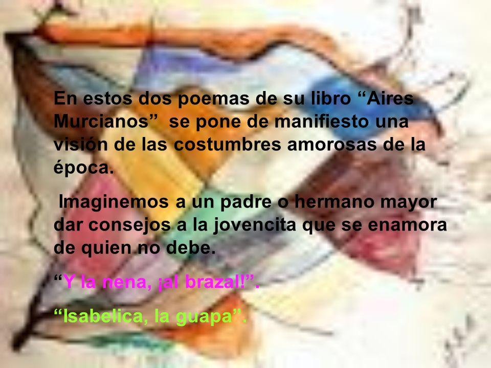 En estos dos poemas de su libro Aires Murcianos se pone de manifiesto una visión de las costumbres amorosas de la época.