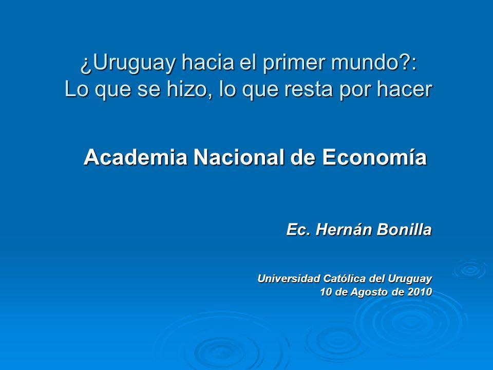 ¿Uruguay hacia el primer mundo?: Lo que se hizo, lo que resta por hacer Academia Nacional de Economía Ec. Hernán Bonilla Universidad Católica del Urug