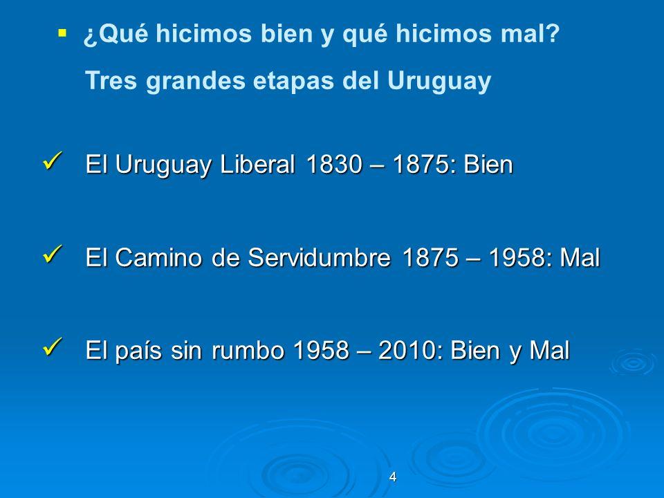 4 ¿Qué hicimos bien y qué hicimos mal? Tres grandes etapas del Uruguay El Uruguay Liberal 1830 – 1875: Bien El Uruguay Liberal 1830 – 1875: Bien El Ca