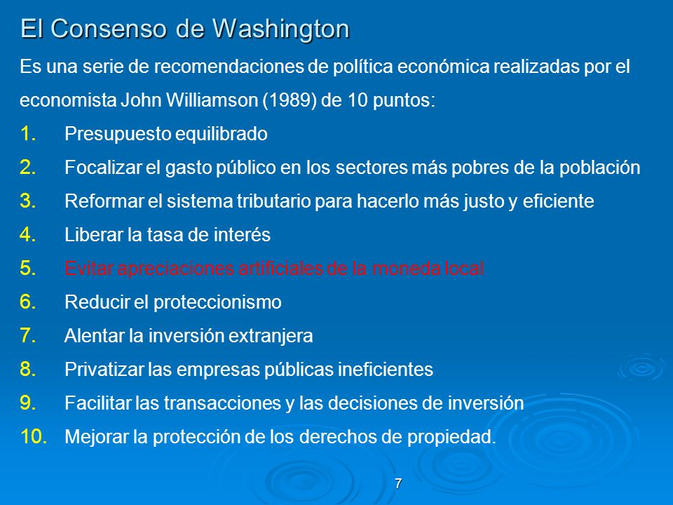7 El Consenso de Washington Es una serie de recomendaciones de política económica realizadas por el economista John Williamson (1989) de 10 puntos: 1.