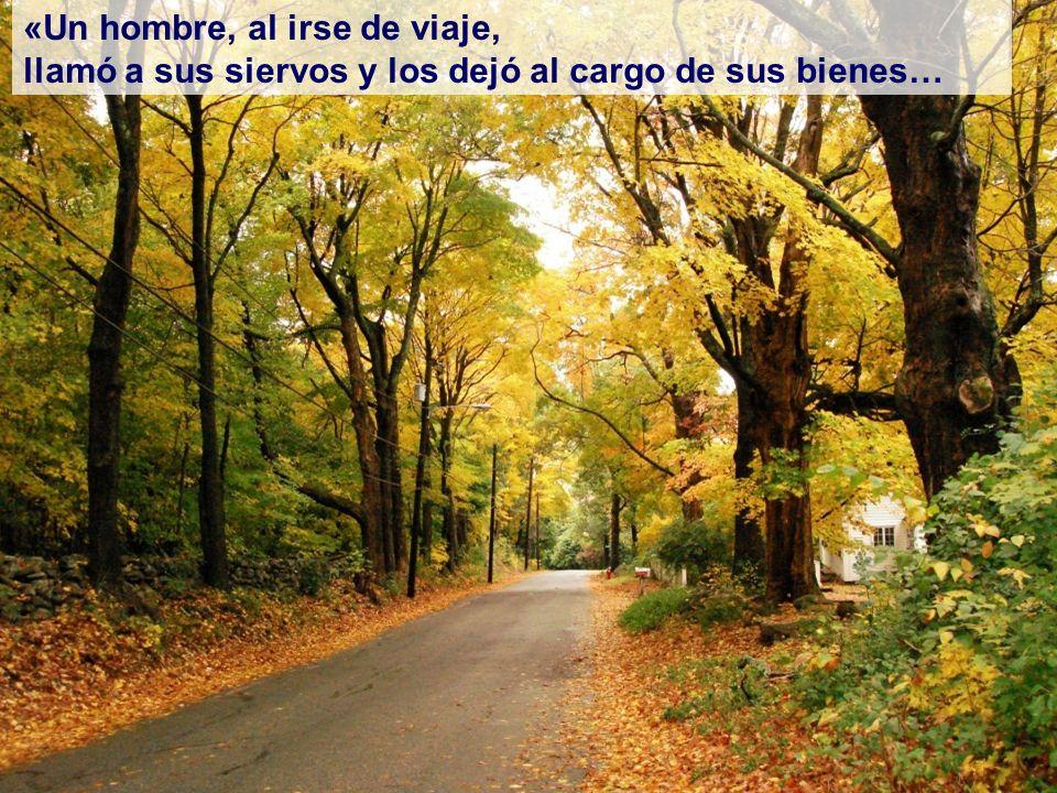 «Un hombre, al irse de viaje, llamó a sus siervos y los dejó al cargo de sus bienes…