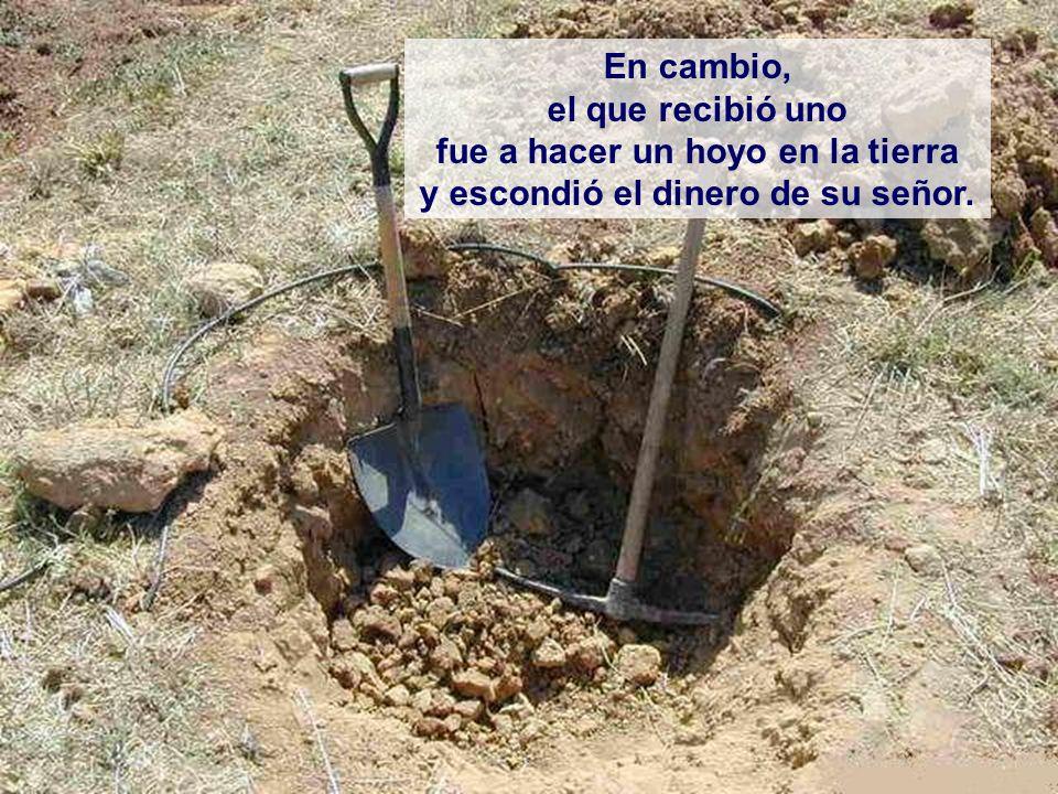 En cambio, el que recibió uno fue a hacer un hoyo en la tierra y escondió el dinero de su señor.