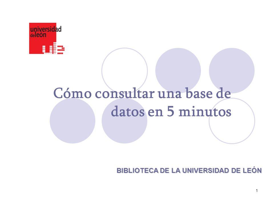 1 Cómo consultar una base de datos en 5 minutos BIBLIOTECA DE LA UNIVERSIDAD DE LEÓN