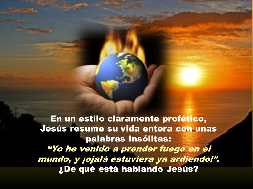 En un estilo claramente profético, Jesús resume su vida entera con unas palabras insólitas: Yo he venido a prender fuego en el mundo, y ¡ojalá estuviera ya ardiendo!.