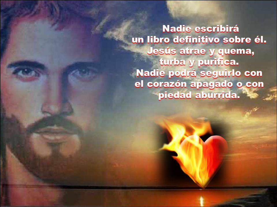 El fuego que arde en su interior es la pasión por Dios y la compasión por los que sufren. Jamás podrá ser desvelado ese amor insondable que anima su v