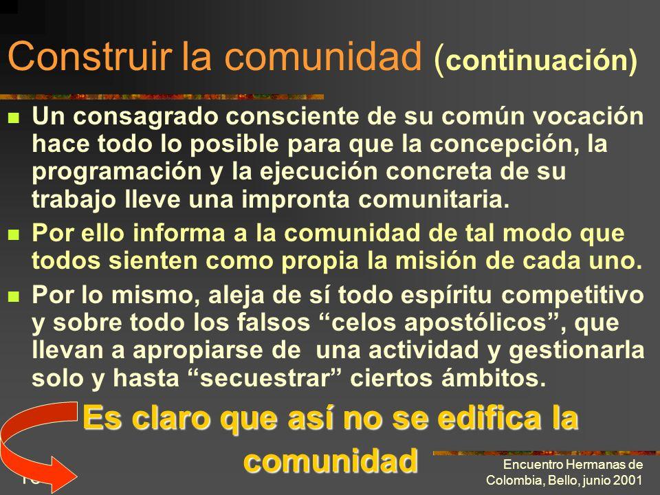 Encuentro Hermanas de Colombia, Bello, junio 2001 15 Construir la comunidad ( continuación) Un consagrado no puede estar fuera de su comunidad, ni siq