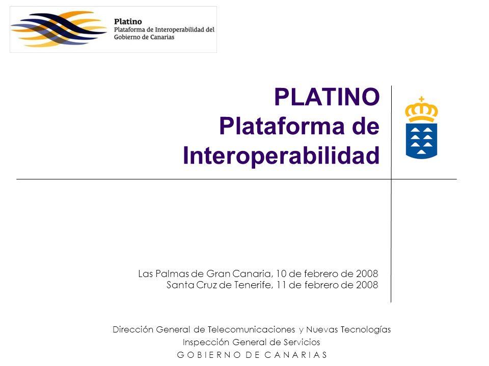 Las Palmas de Gran Canaria, 10 de febrero de 2008 Santa Cruz de Tenerife, 11 de febrero de 2008 Dirección General de Telecomunicaciones y Nuevas Tecnologías Inspección General de Servicios G O B I E R N O D E C A N A R I A S PLATINO Plataforma de Interoperabilidad