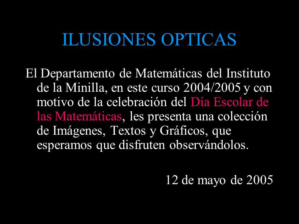 ILUSIONES OPTICAS El Departamento de Matemáticas del Instituto de la Minilla, en este curso 2004/2005 y con motivo de la celebración del Día Escolar d