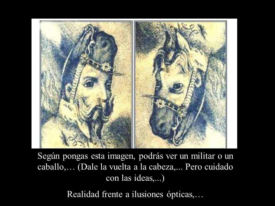 Según pongas esta imagen, podrás ver un militar o un caballo,… (Dale la vuelta a la cabeza,... Pero cuidado con las ideas,...) Realidad frente a ilusi
