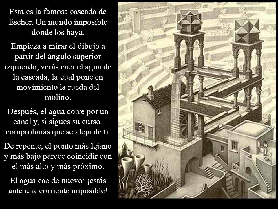 Esta es la famosa cascada de Escher. Un mundo imposible donde los haya. Empieza a mirar el dibujo a partir del ángulo superior izquierdo, verás caer e