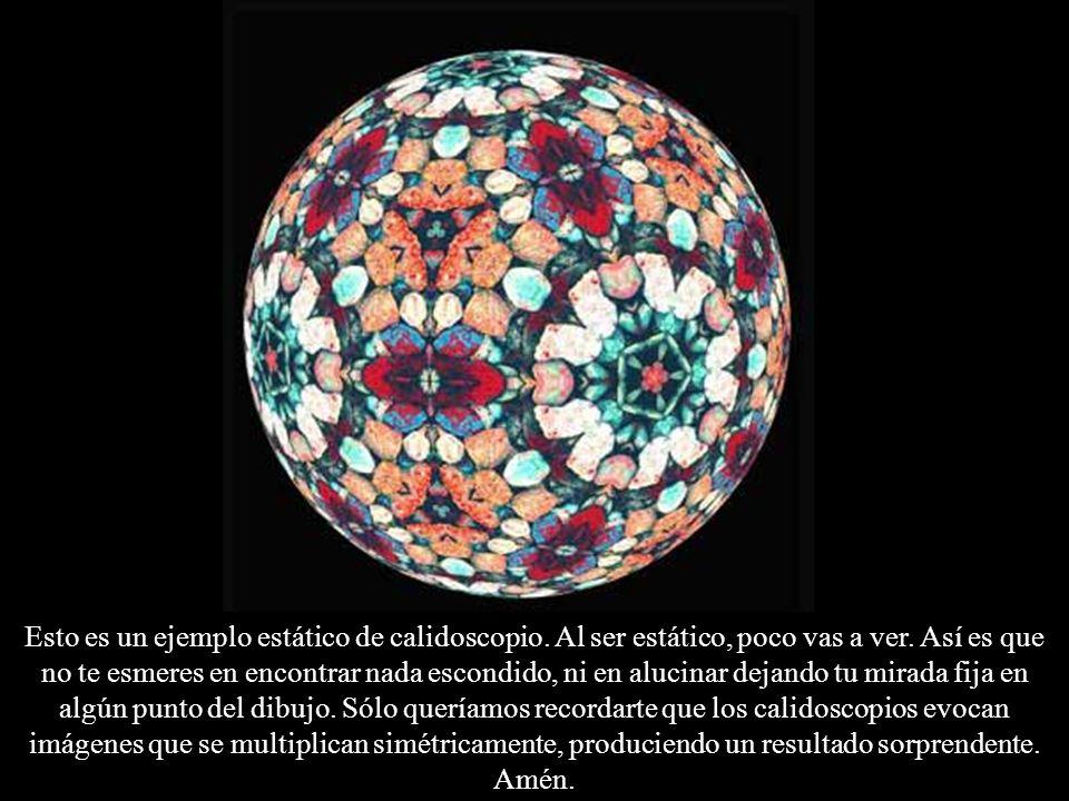Esto es un ejemplo estático de calidoscopio. Al ser estático, poco vas a ver. Así es que no te esmeres en encontrar nada escondido, ni en alucinar dej