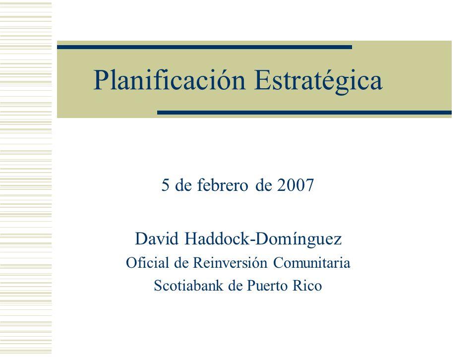 Planificación Estratégica 5 de febrero de 2007 David Haddock-Domínguez Oficial de Reinversión Comunitaria Scotiabank de Puerto Rico