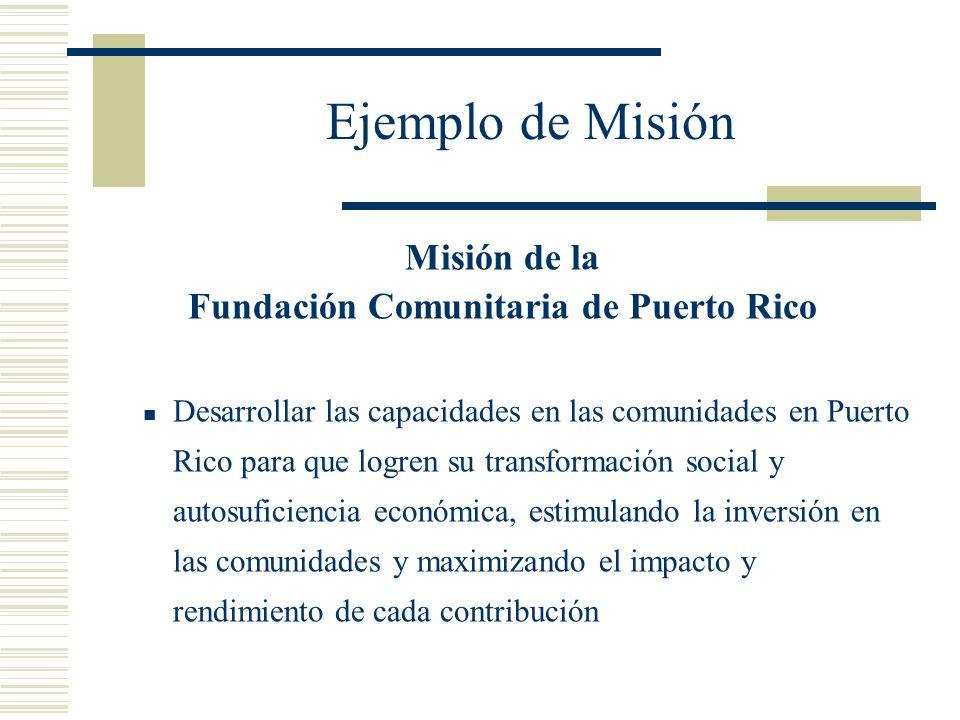 Ejemplo de Misión Misión de la Fundación Comunitaria de Puerto Rico Desarrollar las capacidades en las comunidades en Puerto Rico para que logren su t