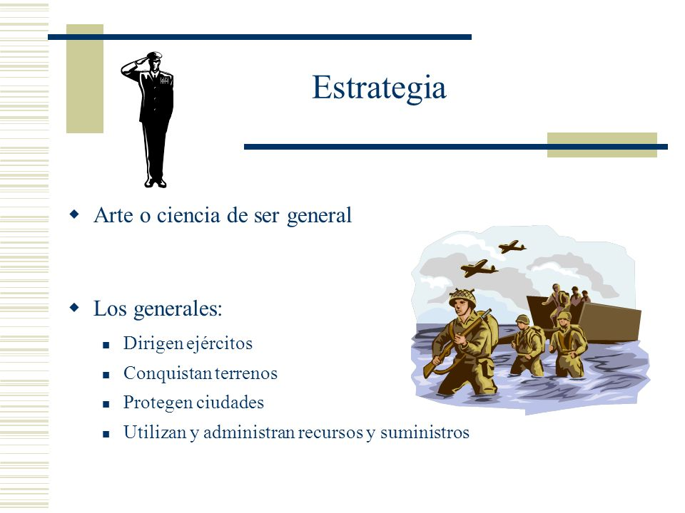 Estrategia Arte o ciencia de ser general Los generales: Dirigen ejércitos Conquistan terrenos Protegen ciudades Utilizan y administran recursos y sumi