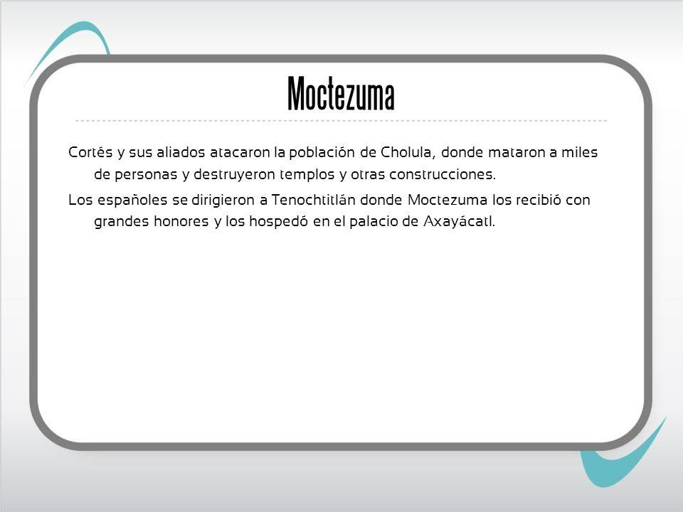 Moctezuma Cortés y sus aliados atacaron la población de Cholula, donde mataron a miles de personas y destruyeron templos y otras construcciones. Los e