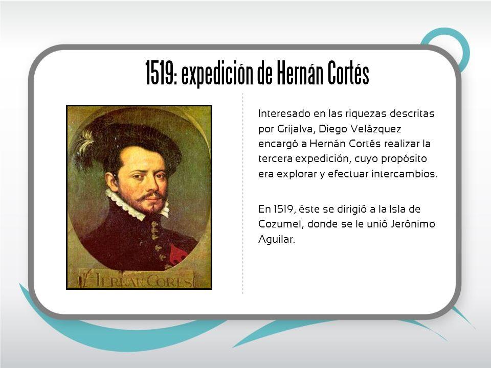 1519: expedición de Hernán Cortés Interesado en las riquezas descritas por Grijalva, Diego Velázquez encargó a Hernán Cortés realizar la tercera expedición, cuyo propósito era explorar y efectuar intercambios.