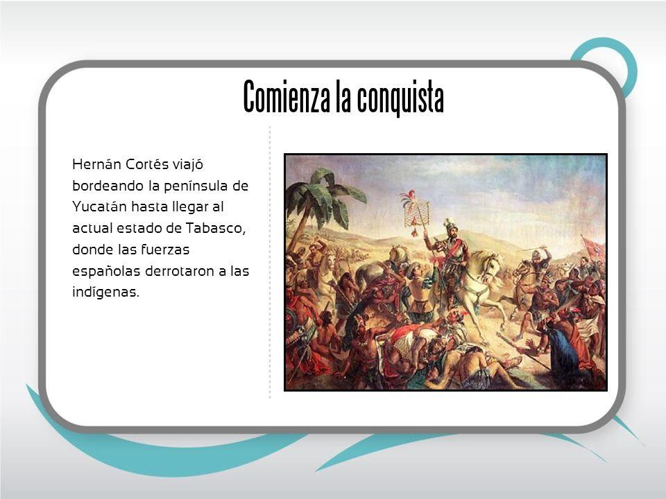 Comienza la conquista Hernán Cortés viajó bordeando la península de Yucatán hasta llegar al actual estado de Tabasco, donde las fuerzas españolas derrotaron a las indígenas.