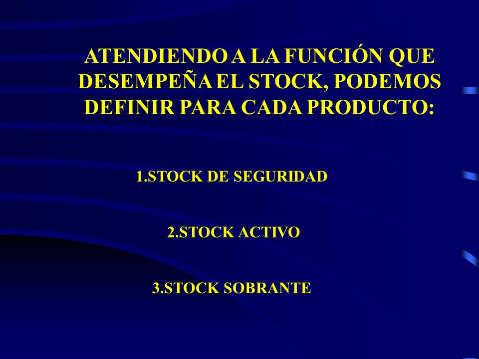 ATENDIENDO A LA FUNCIÓN QUE DESEMPEÑA EL STOCK, PODEMOS DEFINIR PARA CADA PRODUCTO: 1.STOCK DE SEGURIDAD 2.STOCK ACTIVO 3.STOCK SOBRANTE
