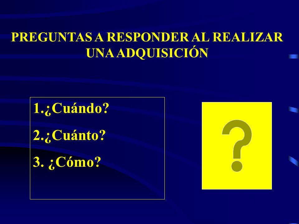 PREGUNTAS A RESPONDER AL REALIZAR UNA ADQUISICIÓN 1.¿Cuándo? 2.¿Cuánto? 3. ¿Cómo?