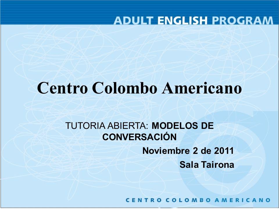 Centro Colombo Americano TUTORIA ABIERTA: MODELOS DE CONVERSACIÓN Noviembre 2 de 2011 Sala Tairona