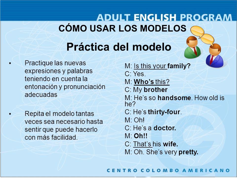 Práctica del modelo Practique las nuevas expresiones y palabras teniendo en cuenta la entonación y pronunciación adecuadas Repita el modelo tantas veces sea necesario hasta sentir que puede hacerlo con más facilidad.