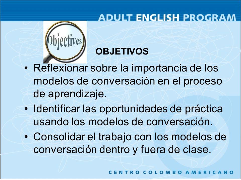 OBJETIVOS Reflexionar sobre la importancia de los modelos de conversación en el proceso de aprendizaje.