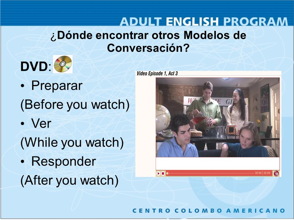 DVD: Preparar (Before you watch) Ver (While you watch) Responder (After you watch) ¿Dónde encontrar otros Modelos de Conversación