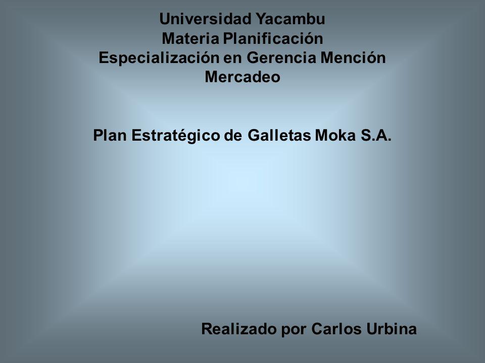Universidad Yacambu Materia Planificación Especialización en Gerencia Mención Mercadeo Plan Estratégico de Galletas Moka S.A. Realizado por Carlos Urb
