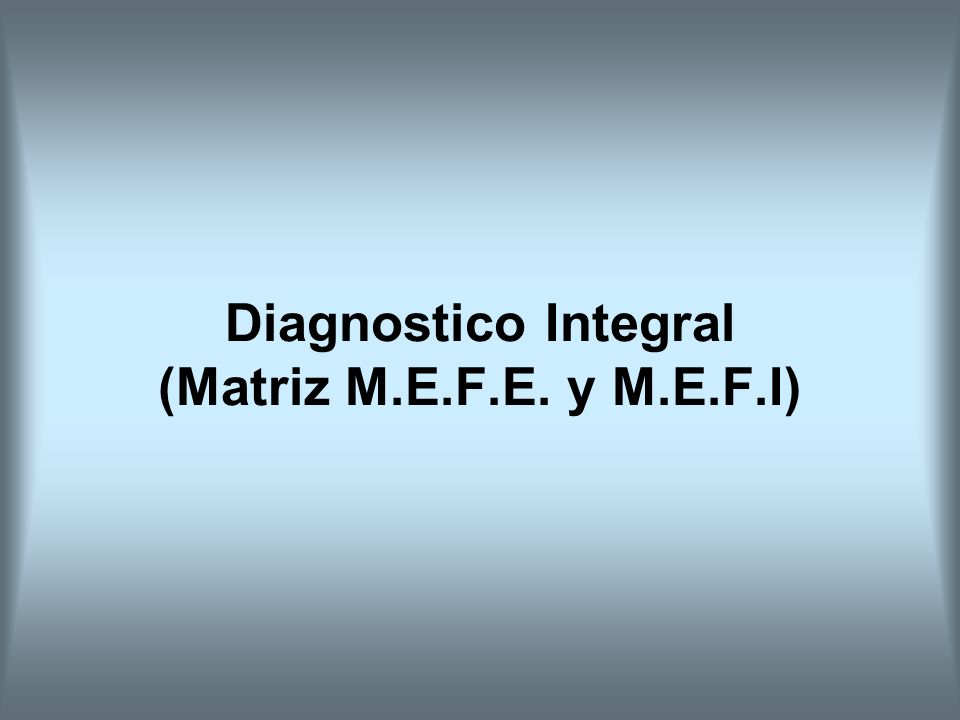 Diagnostico Integral (Matriz M.E.F.E. y M.E.F.I)